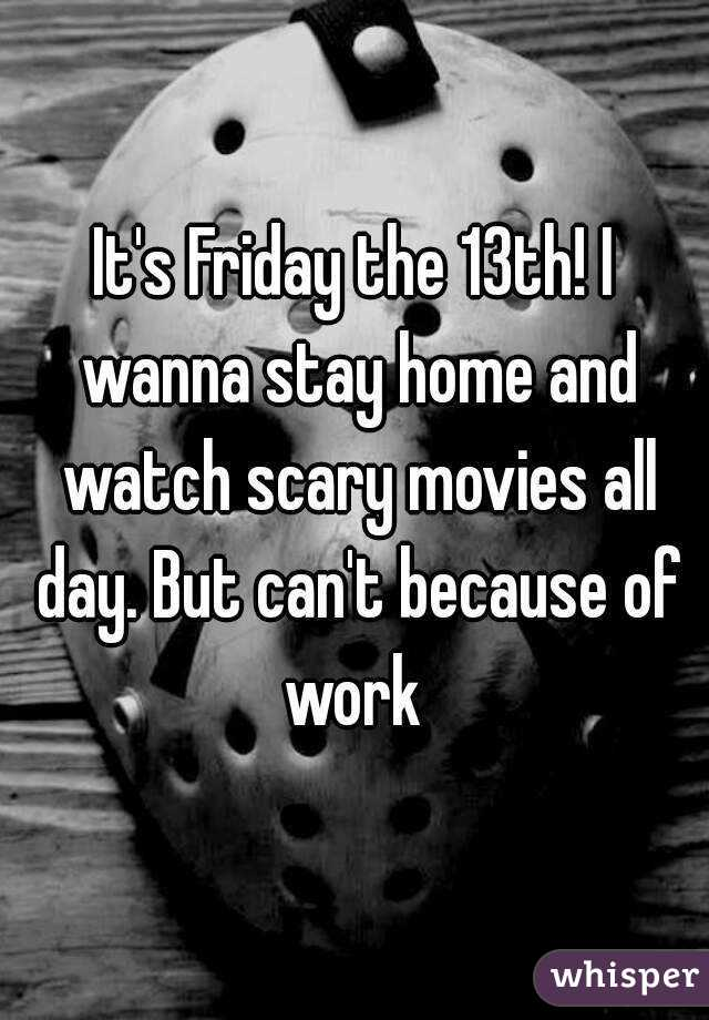 It's Friday the 13th! I wanna stay home and watch scary movies all day. But can't because of work