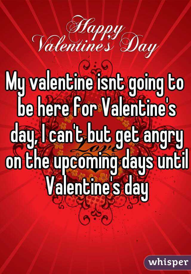 My valentine isnt going to be here for Valentine's day, I can't but get angry on the upcoming days until Valentine's day