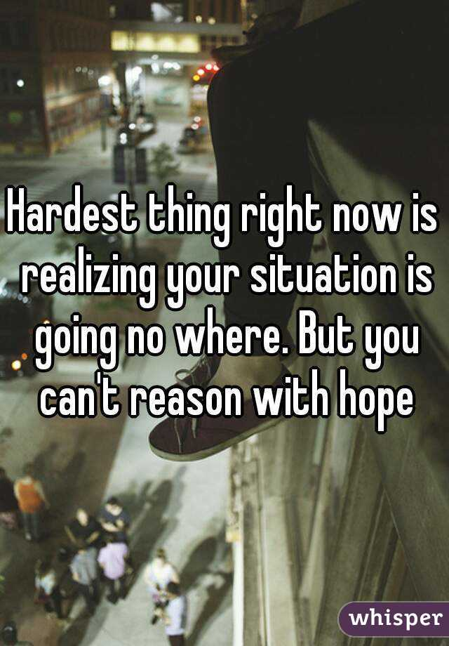 Hardest thing right now is realizing your situation is going no where. But you can't reason with hope