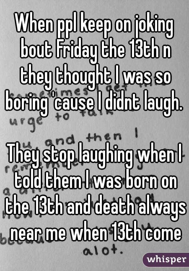 When ppl keep on joking bout Friday the 13th n they thought I was so boring 'cause I didnt laugh.   They stop laughing when I told them I was born on the 13th and death always near me when 13th come