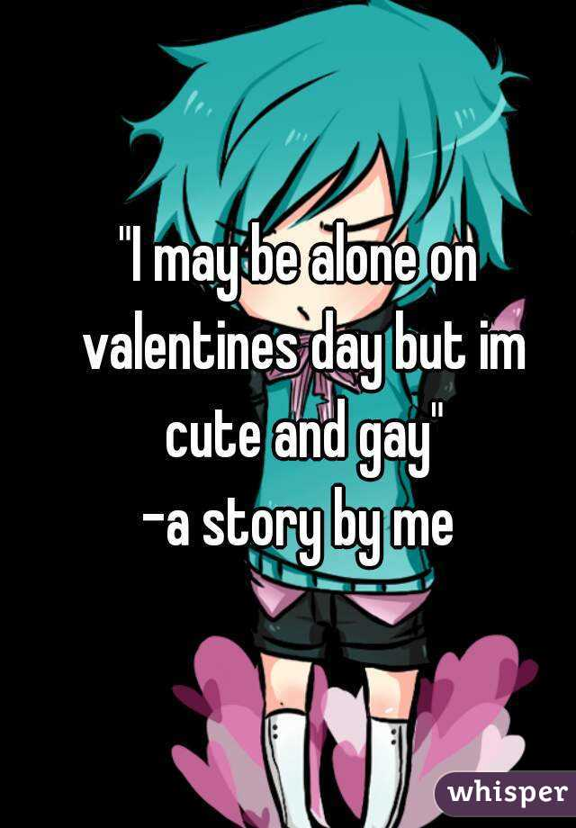 """""""I may be alone on valentines day but im cute and gay"""" -a story by me"""