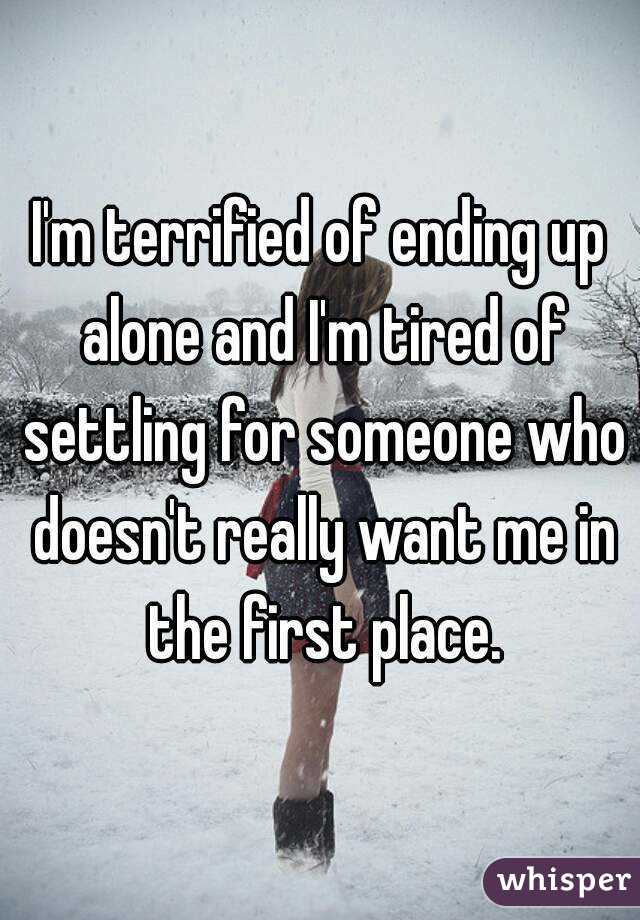 I'm terrified of ending up alone and I'm tired of settling for someone who doesn't really want me in the first place.
