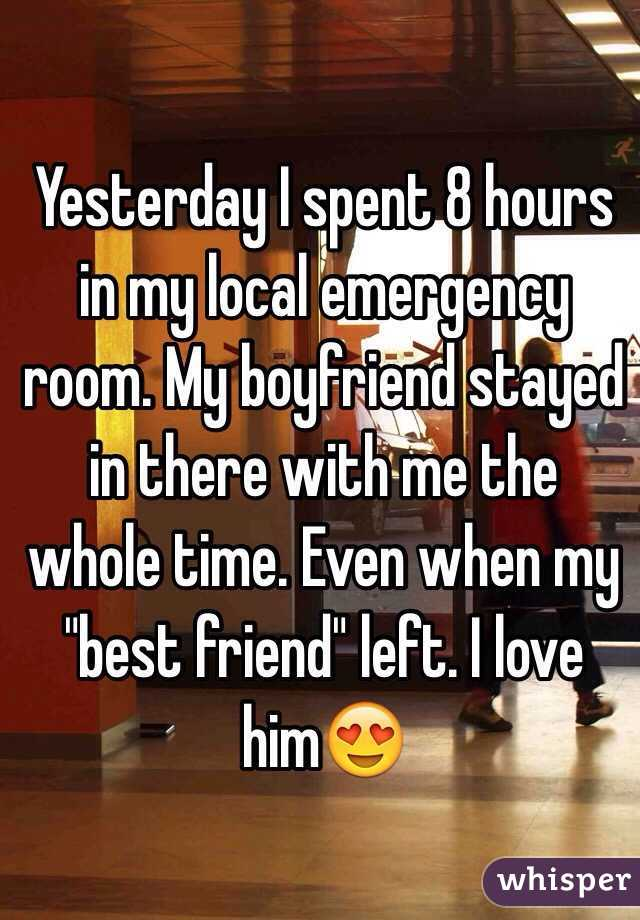 """Yesterday I spent 8 hours in my local emergency room. My boyfriend stayed in there with me the whole time. Even when my """"best friend"""" left. I love him😍"""