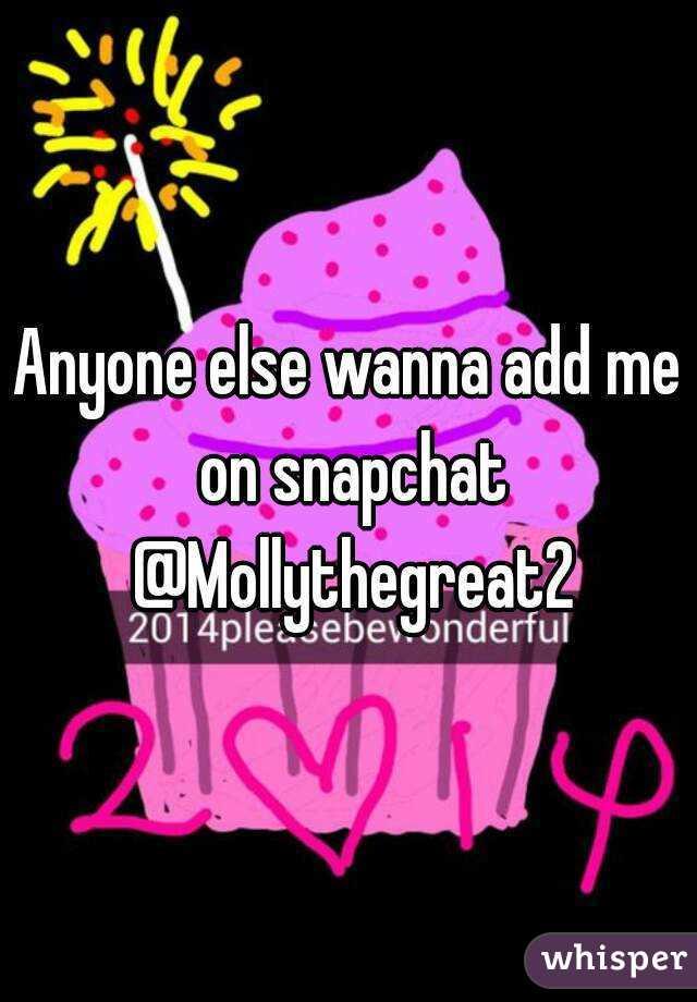 Anyone else wanna add me on snapchat @Mollythegreat2