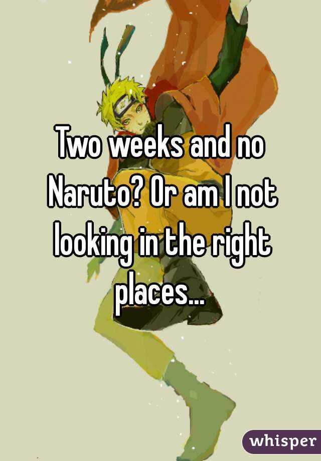 Two weeks and no Naruto? Or am I not looking in the right places...