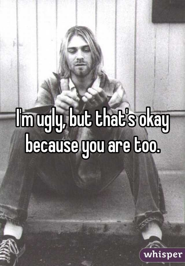 I'm ugly, but that's okay because you are too.