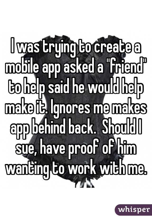 """I was trying to create a mobile app asked a """"friend"""" to help said he would help make it. Ignores me makes app behind back.  Should I sue, have proof of him wanting to work with me."""