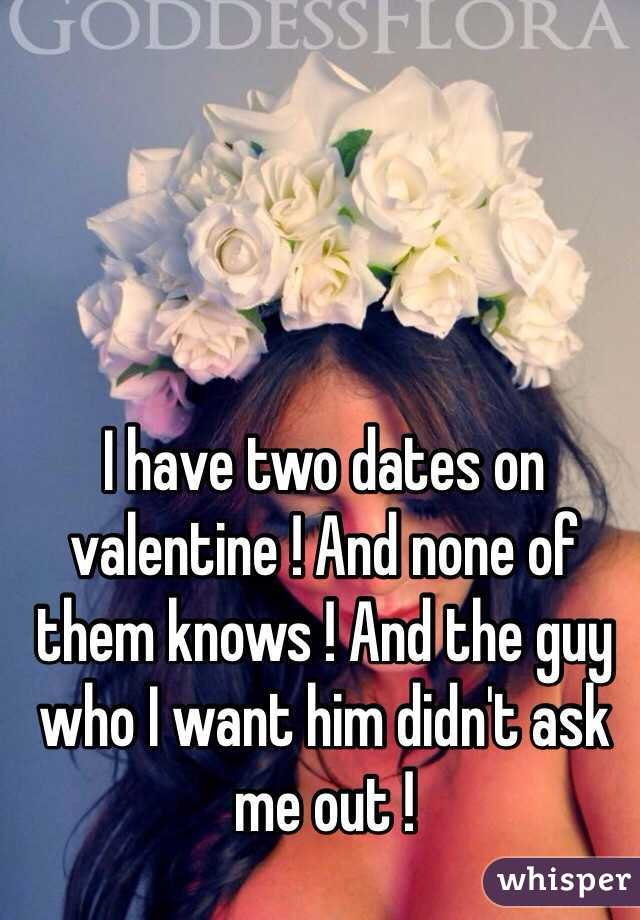 I have two dates on valentine ! And none of them knows ! And the guy who I want him didn't ask me out !