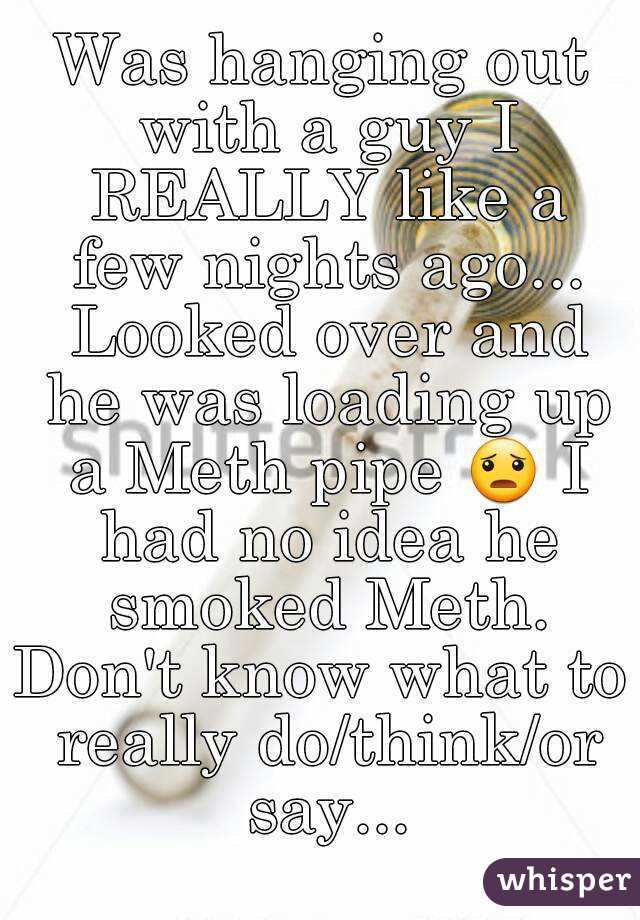 Was hanging out with a guy I REALLY like a few nights ago... Looked over and he was loading up a Meth pipe 😦 I had no idea he smoked Meth. Don't know what to really do/think/or say...