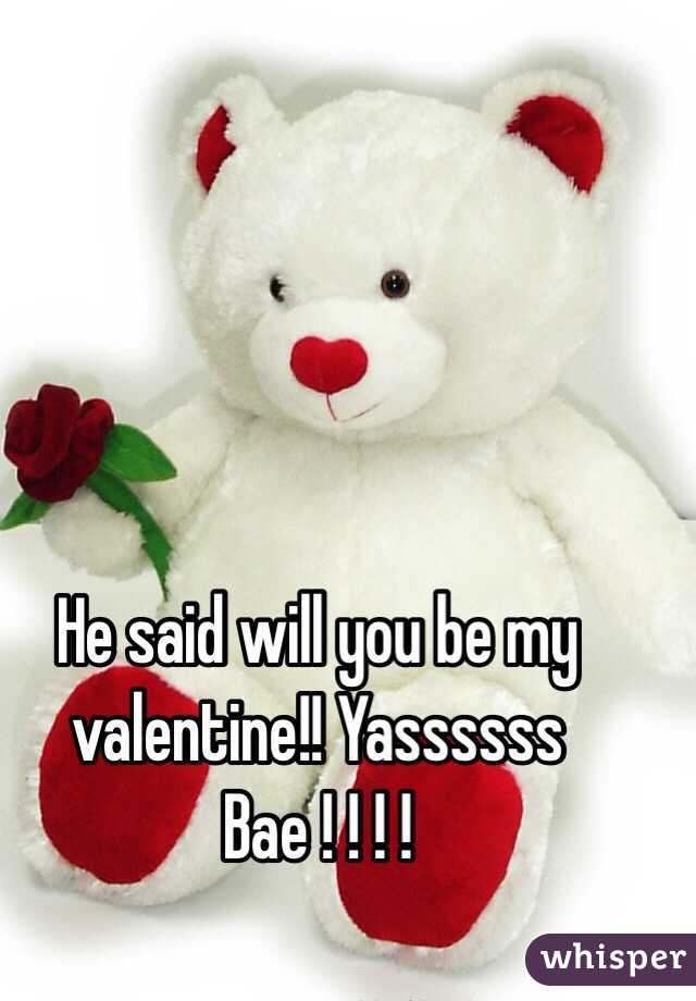 He said will you be my valentine!! Yassssss Bae ! ! ! !