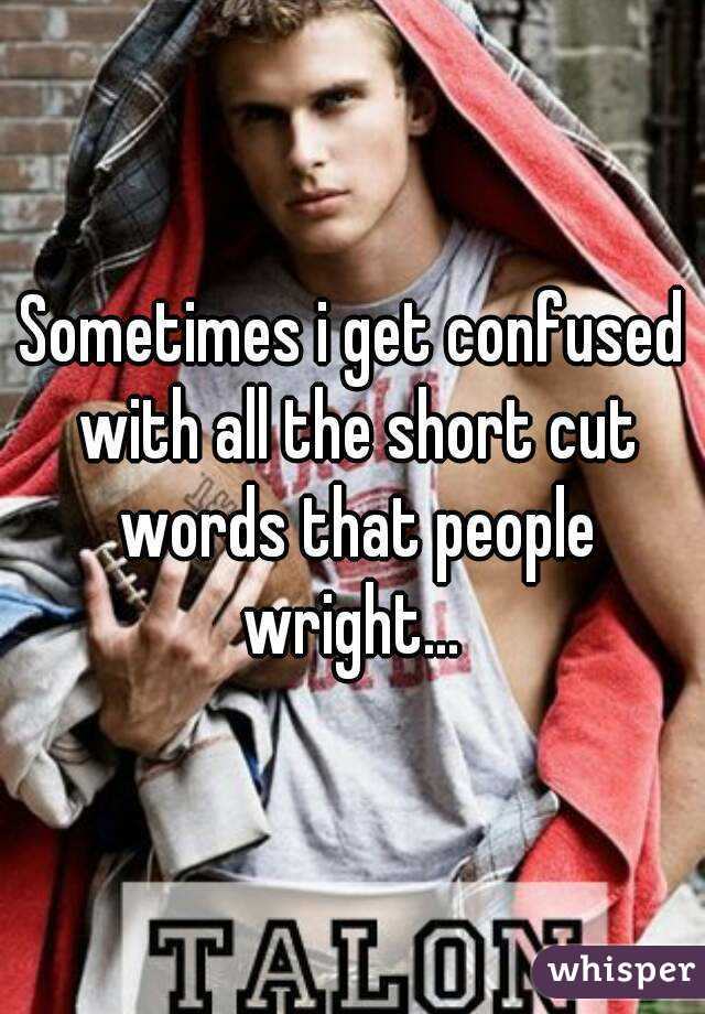 Sometimes i get confused with all the short cut words that people wright...