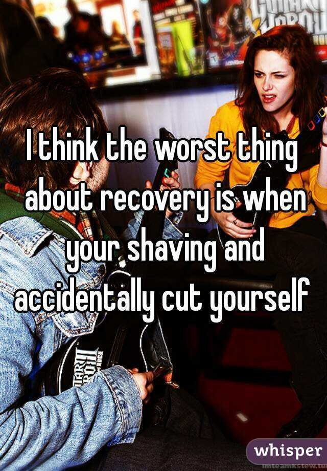 I think the worst thing about recovery is when your shaving and accidentally cut yourself