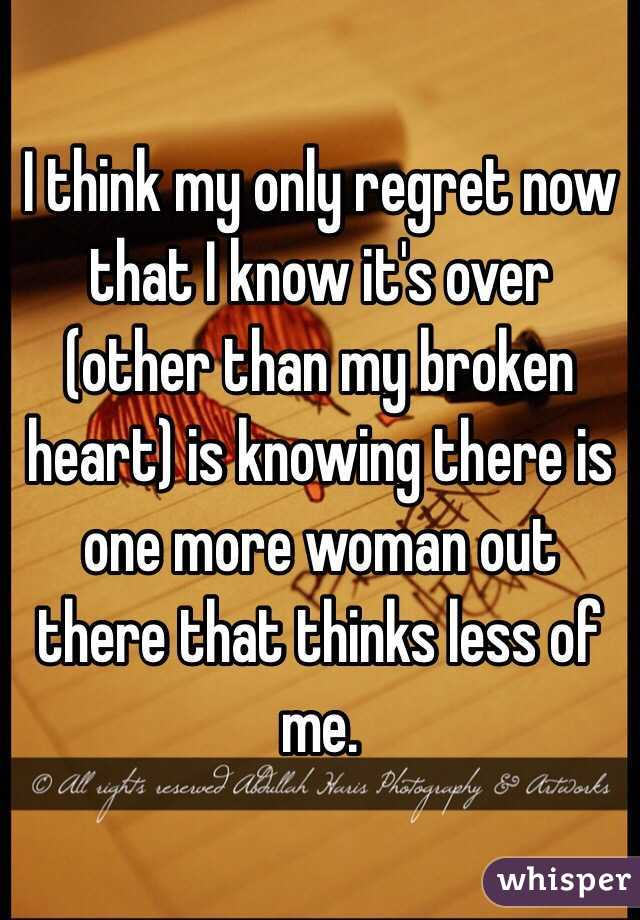 I think my only regret now that I know it's over (other than my broken heart) is knowing there is one more woman out there that thinks less of me.