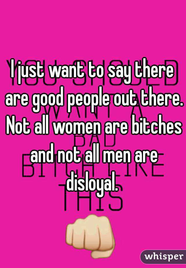 I just want to say there are good people out there. Not all women are bitches and not all men are disloyal.