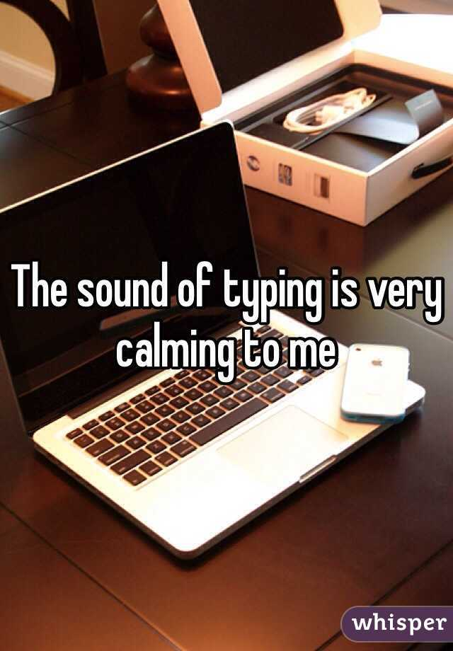 The sound of typing is very calming to me