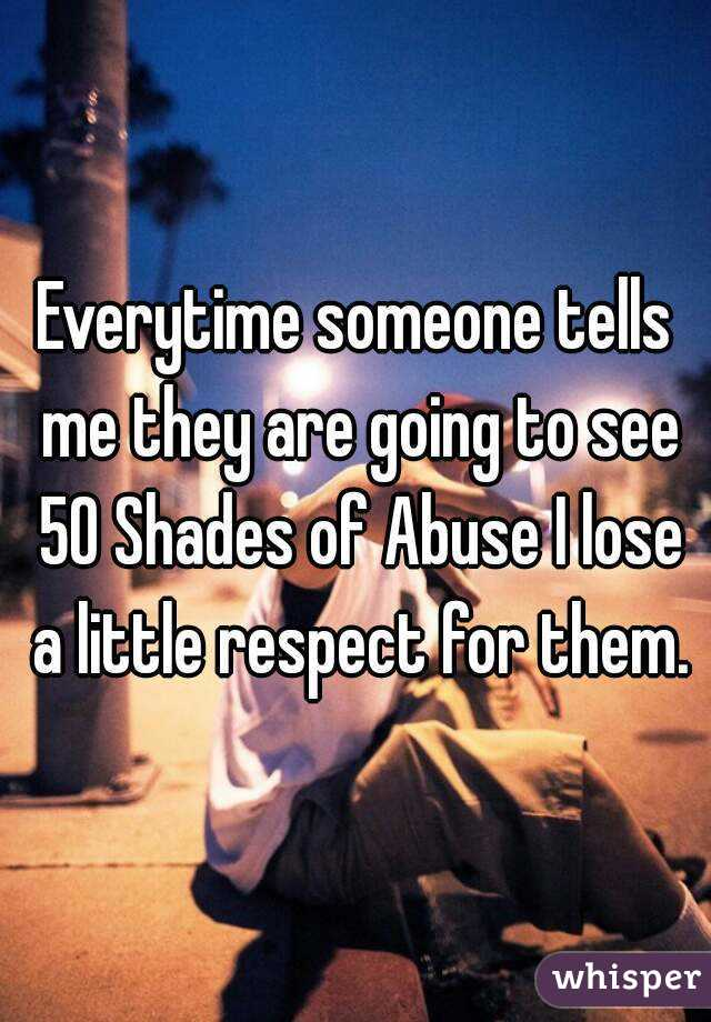Everytime someone tells me they are going to see 50 Shades of Abuse I lose a little respect for them.