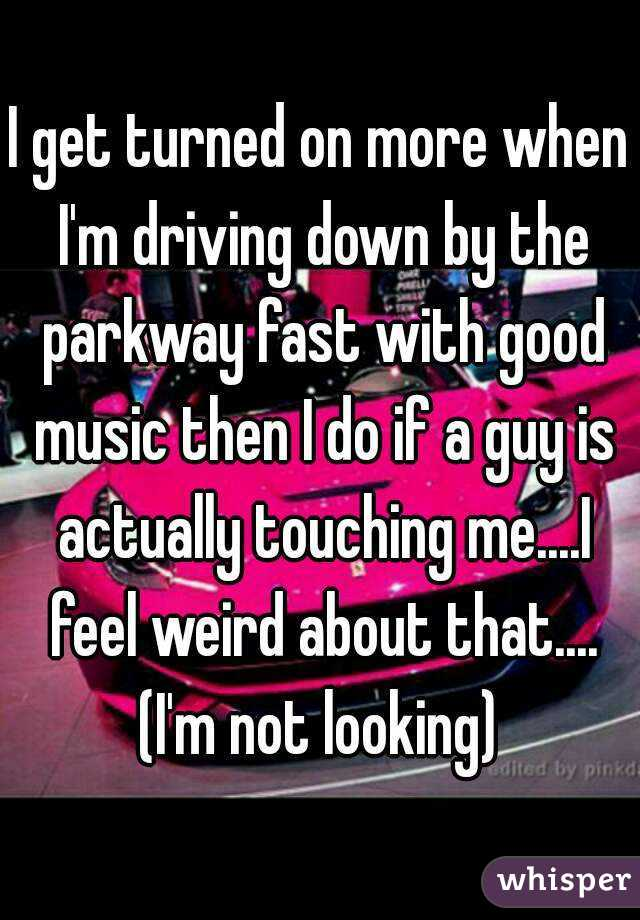 I get turned on more when I'm driving down by the parkway fast with good music then I do if a guy is actually touching me....I feel weird about that.... (I'm not looking)