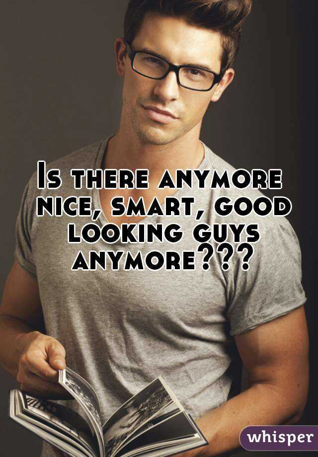 Is there anymore nice, smart, good looking guys anymore???
