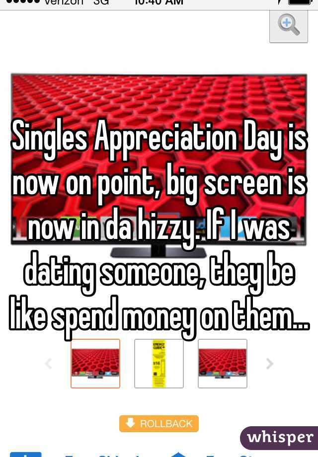 Singles Appreciation Day is now on point, big screen is now in da hizzy. If I was dating someone, they be like spend money on them...