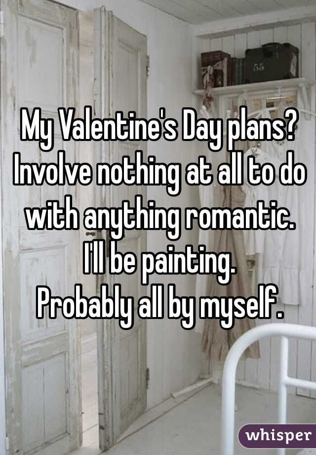 My Valentine's Day plans?  Involve nothing at all to do with anything romantic.  I'll be painting.  Probably all by myself.
