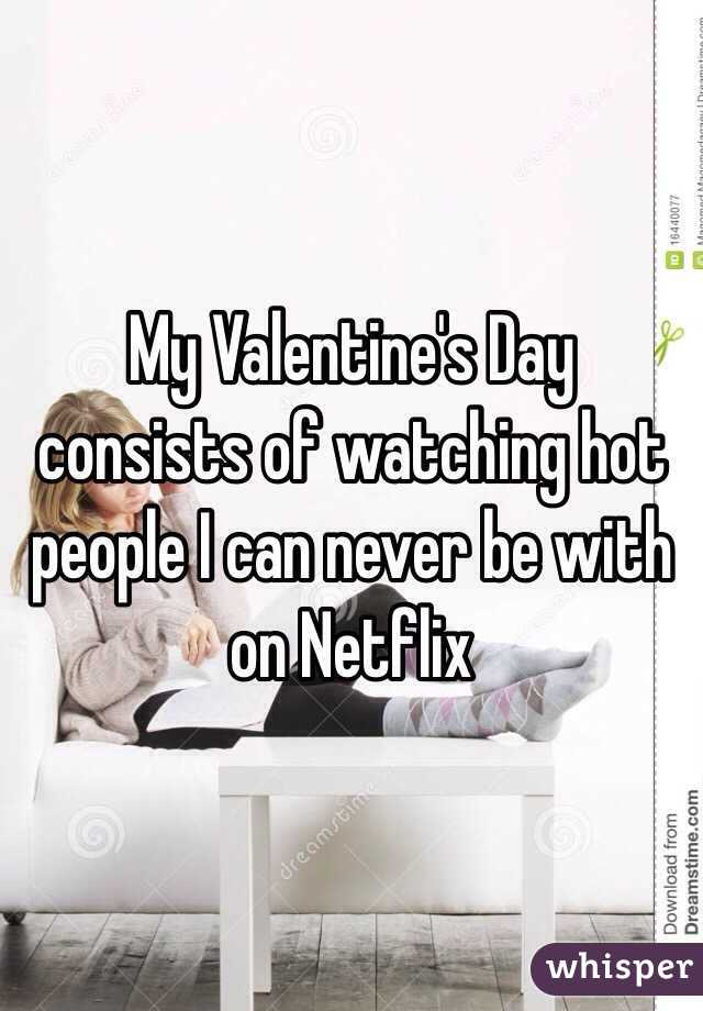 My Valentine's Day consists of watching hot people I can never be with on Netflix