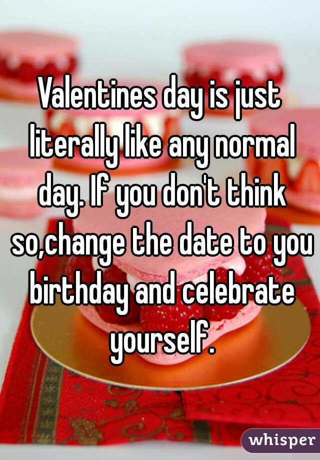 Valentines day is just literally like any normal day. If you don't think so,change the date to you birthday and celebrate yourself.