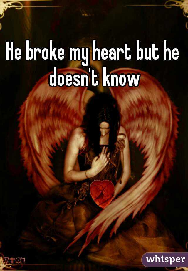 He broke my heart but he doesn't know