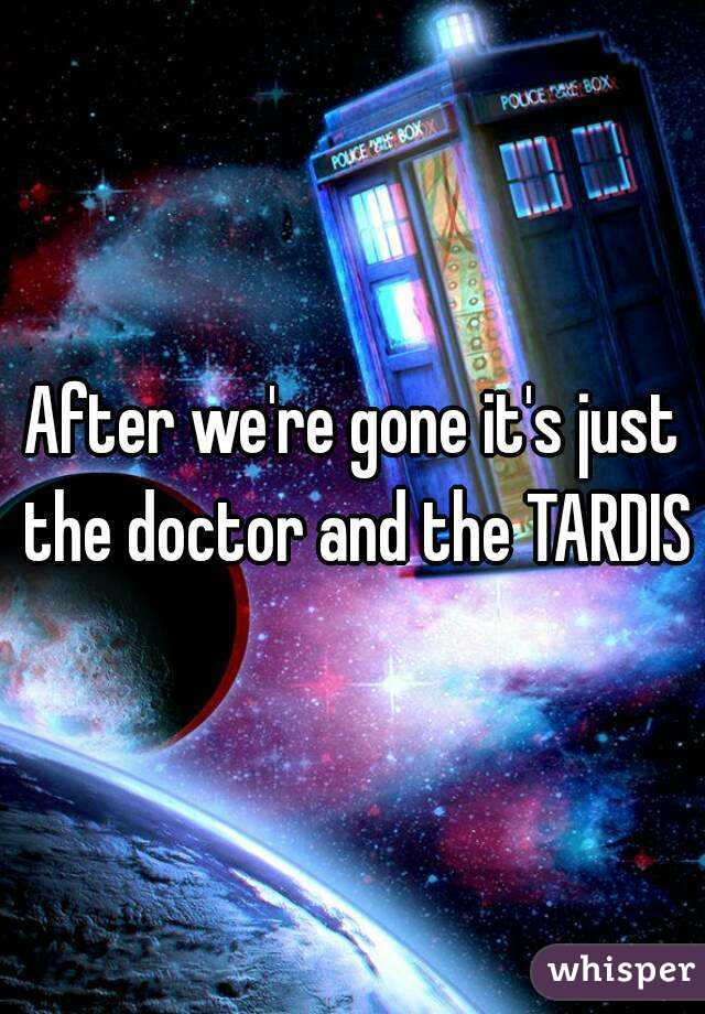 After we're gone it's just the doctor and the TARDIS
