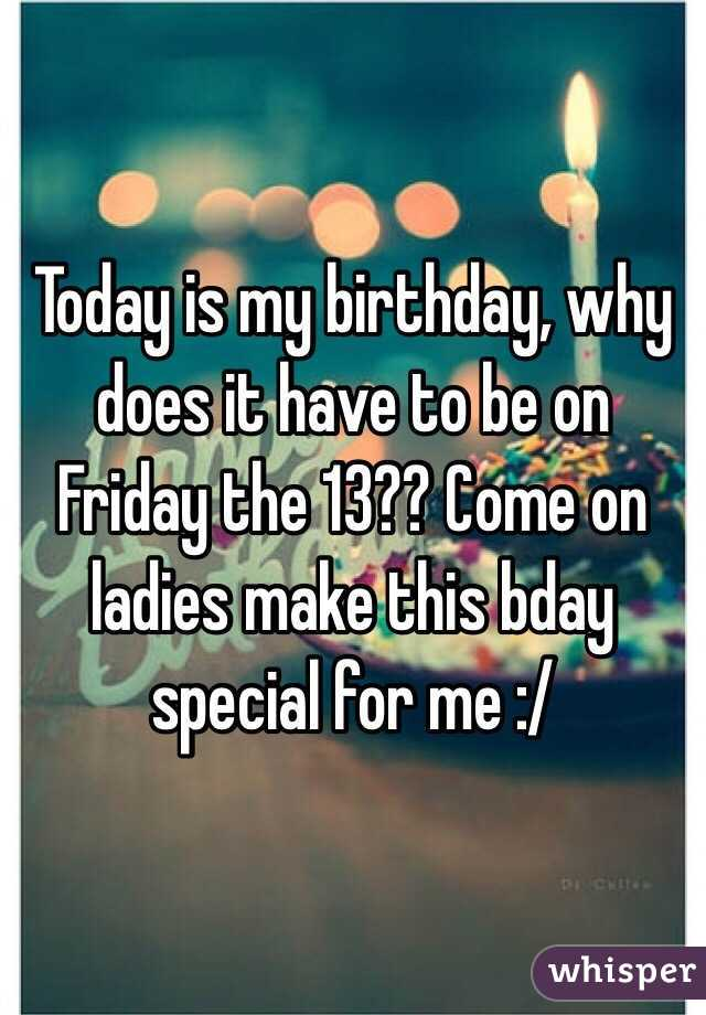 Today is my birthday, why does it have to be on Friday the 13?? Come on ladies make this bday special for me :/