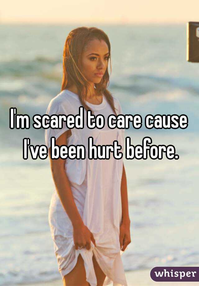 I'm scared to care cause I've been hurt before.