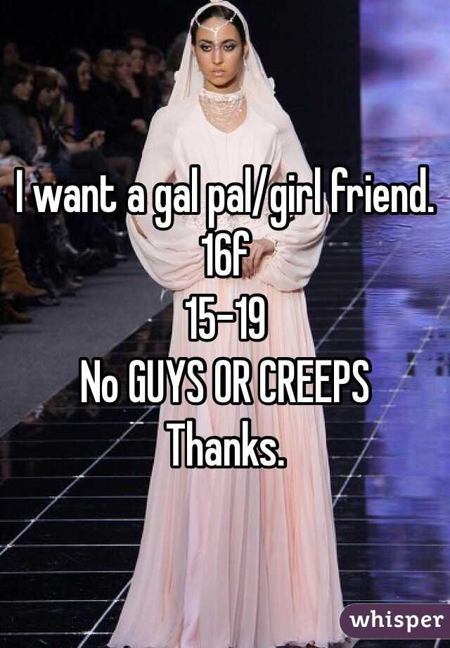 I want a gal pal/girl friend. 16f 15-19 No GUYS OR CREEPS Thanks.