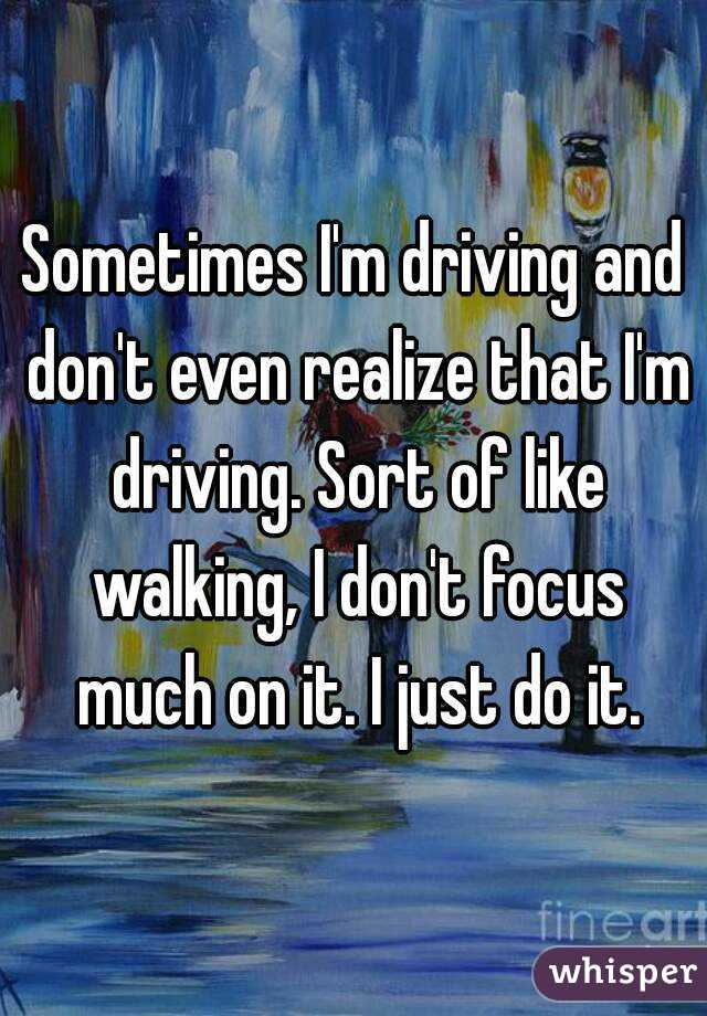 Sometimes I'm driving and don't even realize that I'm driving. Sort of like walking, I don't focus much on it. I just do it.