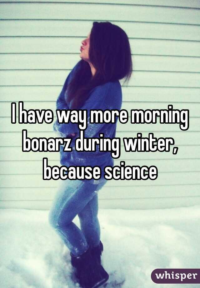 I have way more morning bonarz during winter, because science
