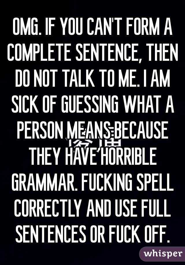 OMG. IF YOU CAN'T FORM A COMPLETE SENTENCE, THEN DO NOT TALK TO ME. I AM SICK OF GUESSING WHAT A PERSON MEANS BECAUSE THEY HAVE HORRIBLE GRAMMAR. FUCKING SPELL CORRECTLY AND USE FULL SENTENCES OR FUCK OFF.