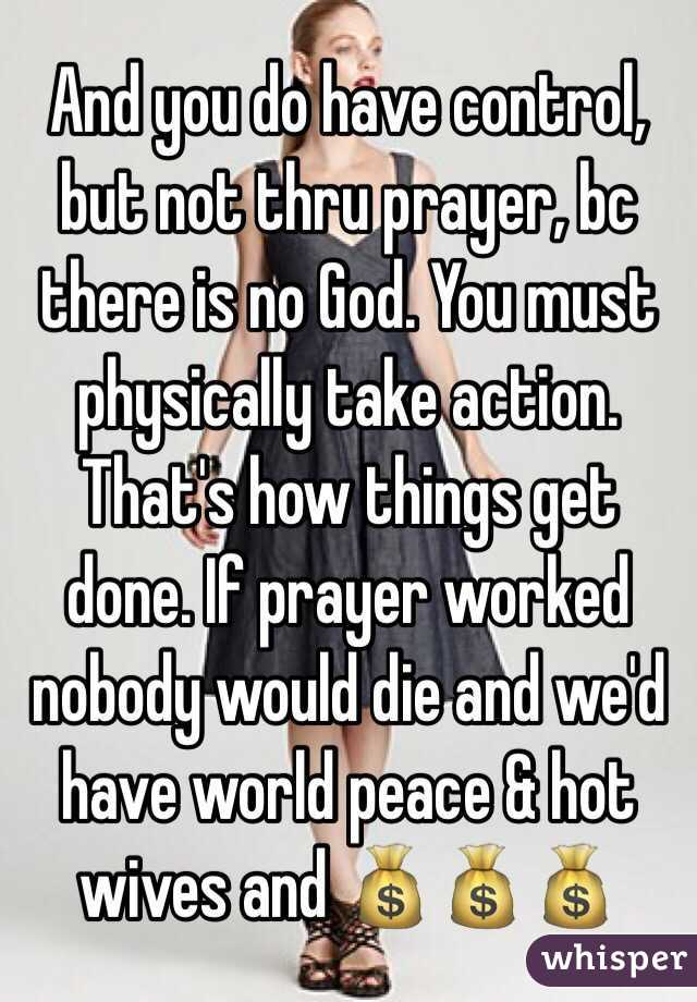 And you do have control, but not thru prayer, bc there is no God. You must physically take action. That's how things get done. If prayer worked nobody would die and we'd have world peace & hot wives and 💰💰💰