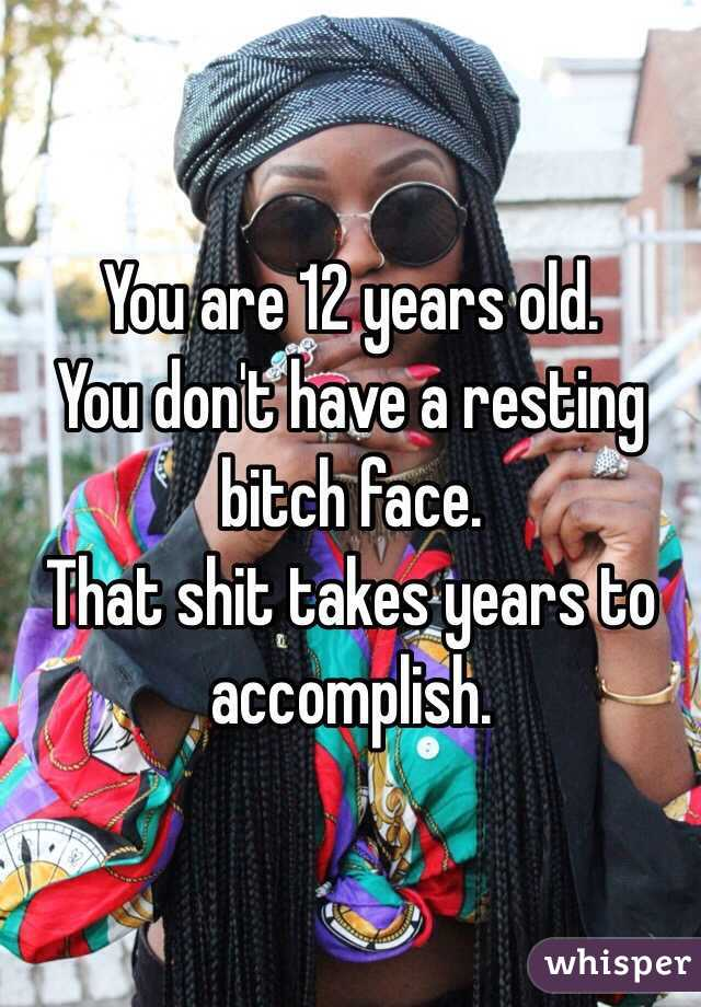 You are 12 years old.  You don't have a resting bitch face.  That shit takes years to accomplish.