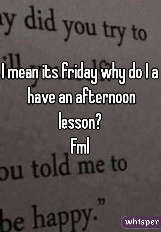 I mean its friday why do I a have an afternoon lesson?  Fml