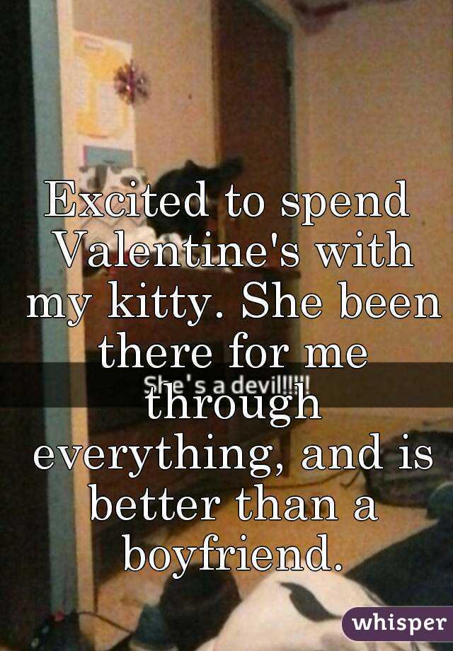 Excited to spend Valentine's with my kitty. She been there for me through everything, and is better than a boyfriend.
