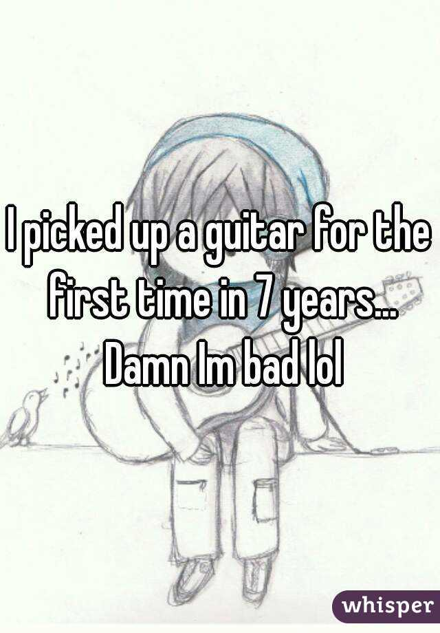 I picked up a guitar for the first time in 7 years... Damn Im bad lol