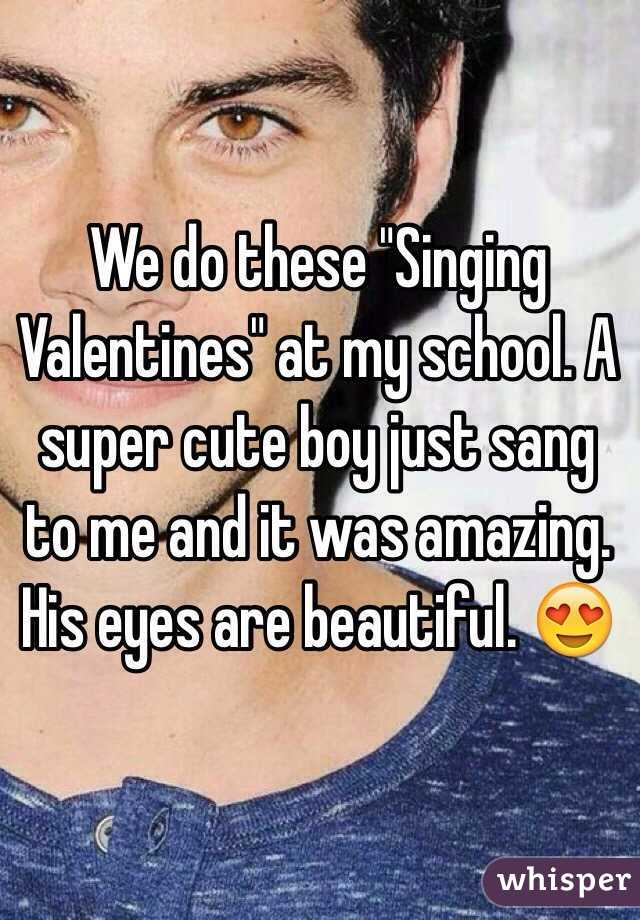 """We do these """"Singing Valentines"""" at my school. A super cute boy just sang to me and it was amazing. His eyes are beautiful. 😍"""