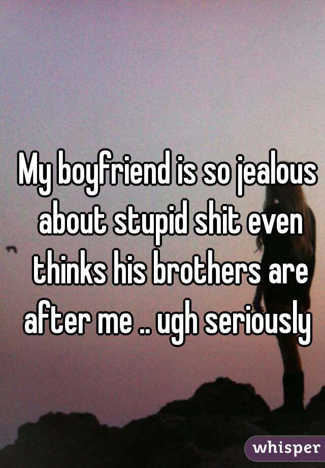 My boyfriend is so jealous about stupid shit even thinks his brothers are after me .. ugh seriously