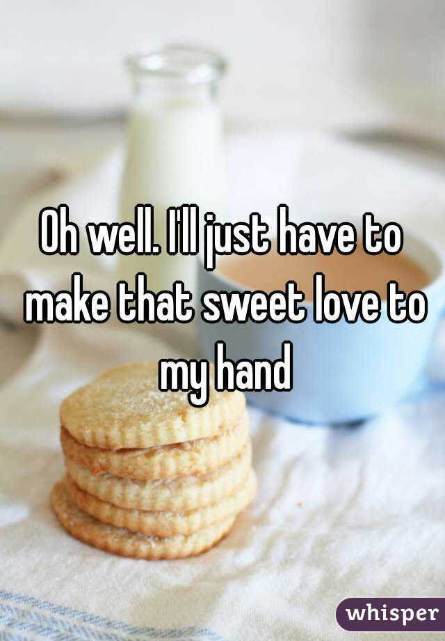 Oh well. I'll just have to make that sweet love to my hand