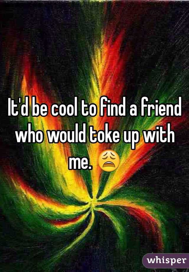 It'd be cool to find a friend who would toke up with me. 😩