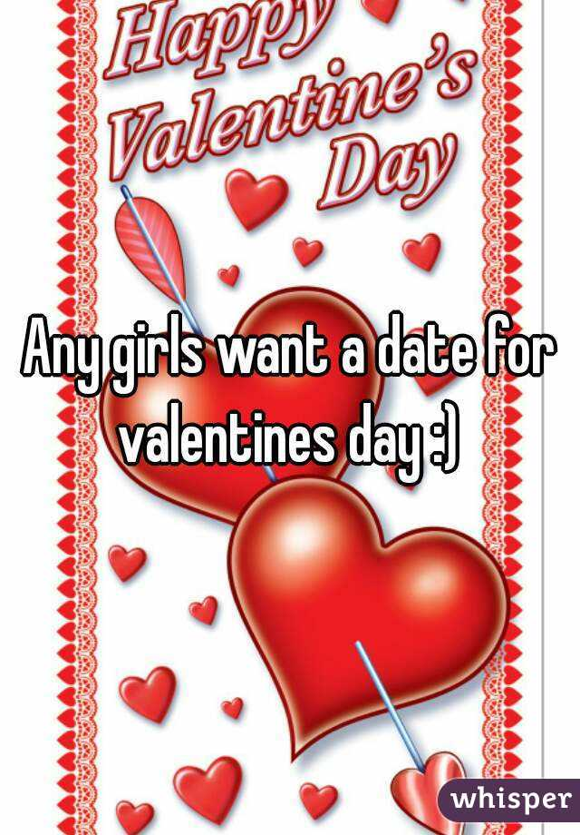 Any girls want a date for valentines day :)