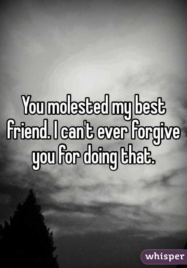 You molested my best friend. I can't ever forgive you for doing that.