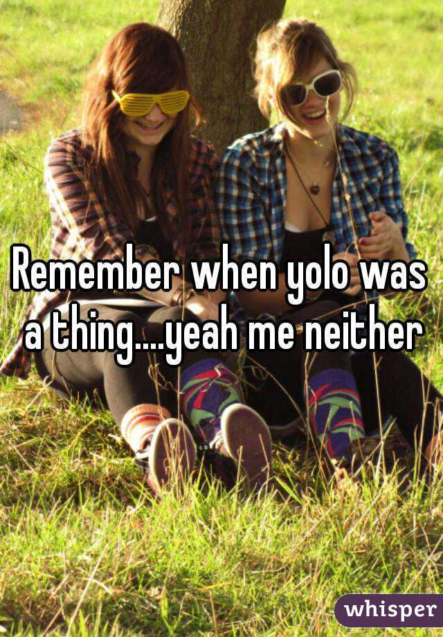 Remember when yolo was a thing....yeah me neither