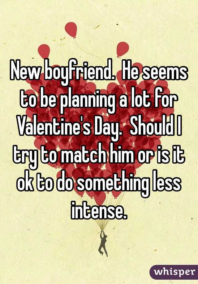 New boyfriend.  He seems to be planning a lot for Valentine's Day.  Should I try to match him or is it ok to do something less intense.