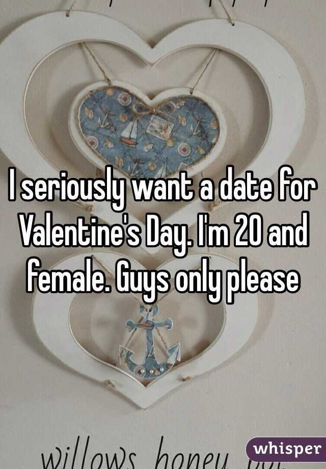 I seriously want a date for Valentine's Day. I'm 20 and female. Guys only please