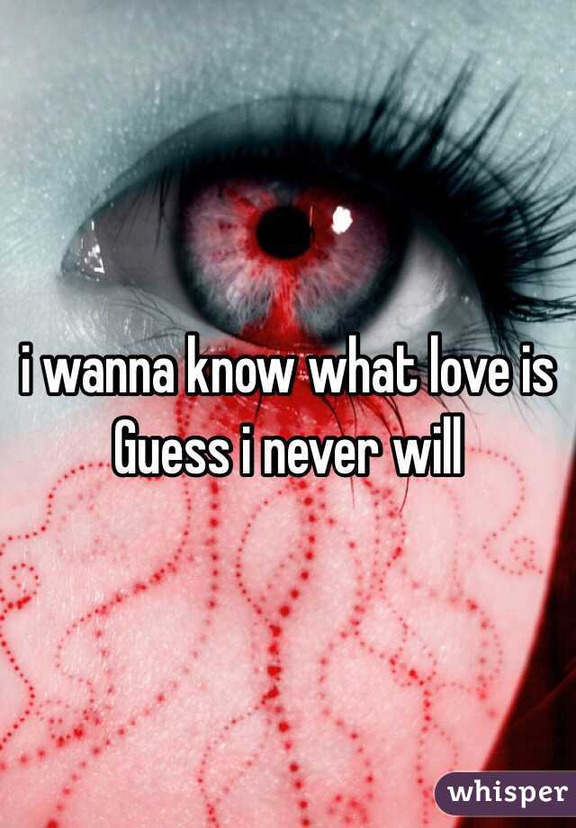 i wanna know what love is Guess i never will