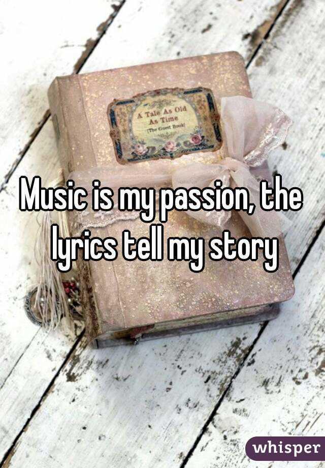 Music is my passion, the lyrics tell my story